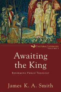 Awaiting the King: Reforming Public Theology by by James K. A. Smith