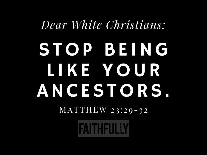 Dear White Christians Stop Being Like Your Ancestors Matthew 23:29-32